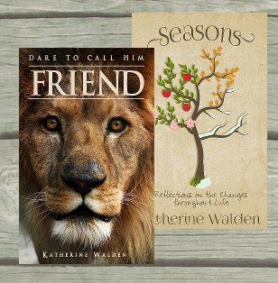 Check out Katherine's inspiring books, Dare to Call Him Friend and Seasons